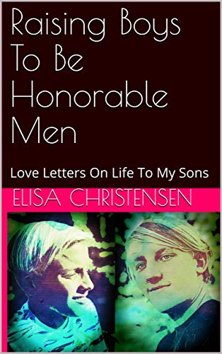 Raising Boys To Be Honorable Men: Love Letters On Life To My Sons (English Edition)