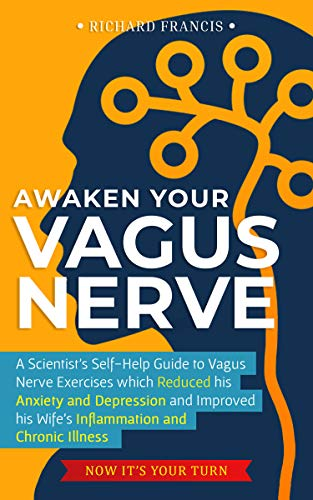 Awaken Your Vagus Nerve: A Scientist's Self-Help Guide to Vagus Nerve Exercises which Reduced his Anxiety and Depression and Improved his Wife's Inflammation and Chronic Illness – Now It's Your Turn