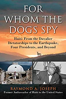 For Whom the Dogs Spy: Haiti: From the Duvalier Dictatorships to the Earthquake, Four Presidents, and Beyond by [Raymond Joseph]