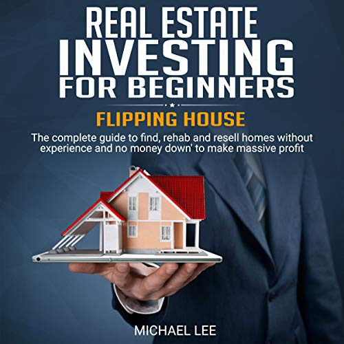 REAL ESTATE INVESTING FOR BEGINNERS: The Complete Guide for Rehab and Resell Home Without Experience and No Money Down to Make Massive Profit