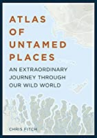 Atlas of Untamed Places: An extraordinary journey through our wild world (Unexpected Atlases)