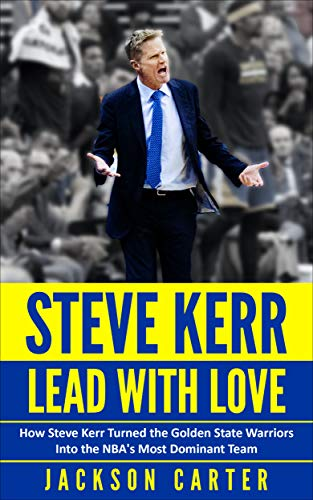 Steve Kerr: Lead With Love: How Steve Kerr Turned the Golden State Warriors Into the NBA's Most Dominant Team (English Edition)
