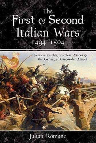 The First and Second Italian Wars 1494–1504: Fearless Knights, Ruthless Princes and the Coming of Gunpowder Armies (English Edition)