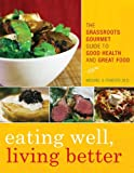 Image of Eating Well, Living Better: The Grassroots Gourmet Guide to Good Health and Great Food