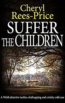 Suffer the Children: A Welsh detective tackles a kidnapping and a tricky cold case (DI Winter Meadows Book 3) by [Cheryl Rees-Price]