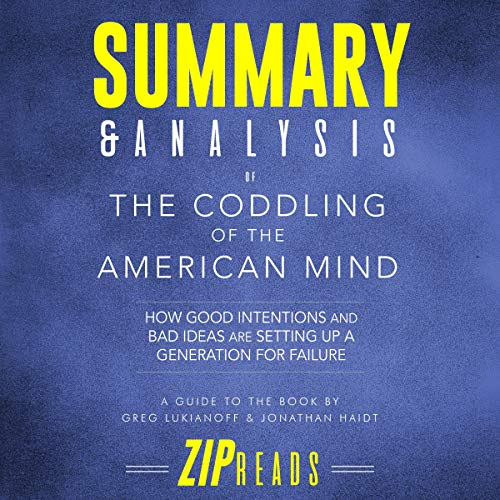Summary & Analysis of The Coddling of the American Mind: How Good Intentions and Bad Ideas Are Setting Up a Generation for Failure | A Guide to the Book by Greg Lukianoff and Jonathan Haidt                   By:                                                                                                                                 ZIP Reads                               Narrated by:                                                                                                                                 Satauna Howery                      Length: 1 hr and 18 mins     Not rated yet     Overall 0.0