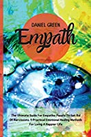 Empath: The Ultimate Guide For Empathic People To Get Rid Of Narcissists. 5 Practical Emotional Healing Methods For Living A Happier Life