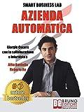 Azienda Automatica: La Prima Guida Che Ti Insegna Ad Automatizzare La Tua Azienda Dalla A Alla Z, Liberando Tempo Per Te Stesso e Per La Tua Famiglia