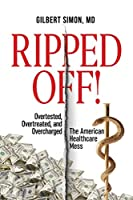Ripped Off!: Overtested, Overtreated and Overcharged, the American Healthcare Mess