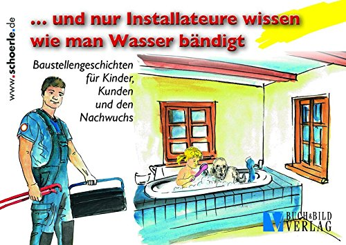 ... und nur Installateure wissen wie man Wasser bändigt: Baustellengeschichten für Kinder, Kunden und den Nachwuchs.