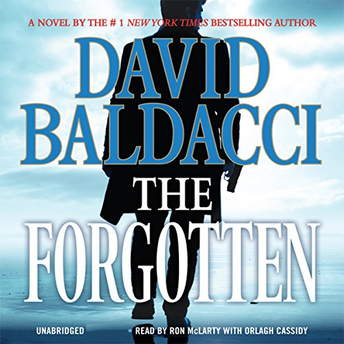 The Forgotten                   By:                                                                                                                                 David Baldacci                               Narrated by:                                                                                                                                 Ron McLarty,                                                                                        Orlagh Cassidy                      Length: 12 hrs and 30 mins     7,839 ratings     Overall 4.5