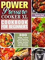 Power Pressure Cooker XL Cookbook For Beginners: 300 Simple, Yummy and Cleansing Electric Pressure Cooker Recipes That Will Make Your Life Easier