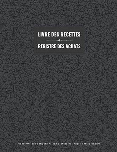Livre des recettes - Registre des achats: Livre de compte pour enregistrer les montants encaissés et dépensés   Conforme aux obligations comptables ...   Rapide et simple d'utilisation