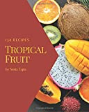 150 Tropical Fruit Recipes: Make Cooking at Home Easier with Tropical Fruit Cookbook!