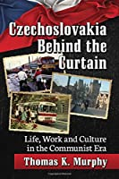 Czechoslovakia Behind the Curtain: Life, Work and Culture in the Communist Era
