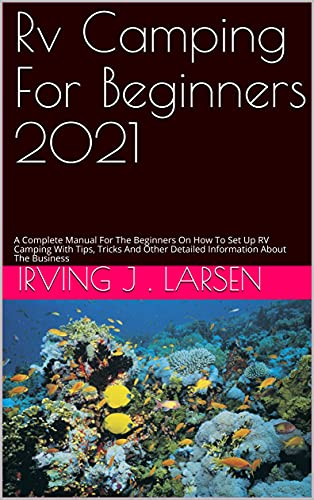 Rv Camping For Beginners 2021: A Complete Manual For The Beginners On How To Set Up RV Camping With Tips, Tricks And Other Detailed Information About The Business