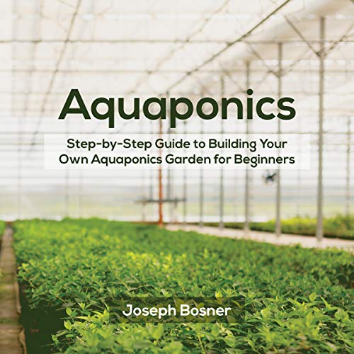 Aquaponics: Step-by-Step Guide to Build Your Own Aquaponics Garden for Beginners audiobook cover art