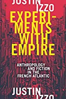 Experiments With Empire: Anthropology and Fiction in the French Atlantic (Theory in Forms)