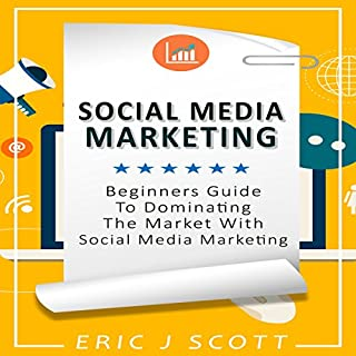 Social Media Marketing     A Beginner's Guide to Dominating the Market with Social Media Marketing              By:                                                                                                                                 Eric J Scott                               Narrated by:                                                                                                                                 Sam Slydell                      Length: 1 hr and 51 mins     13 ratings     Overall 4.7