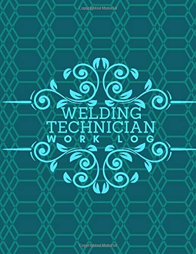 Welding Technician Work Log: Daily Routine Inspection Log, Safety Maintenance and Repair Notebook, Check Tools Logbook, Journal, supplies for Welding ... 120 pages (Welding Tools Maintenance Logbook)