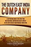 The Dutch East India Company: A Captivating Guide to the First True Multinational Corporation and Its Impact on the Dutch War of Independence from Spain - Captivating History