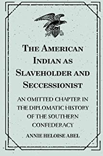 The American Indian as Slaveholder and Seccessionist: An Omitted Chapter in the Diplomatic History of the Southern Confede...