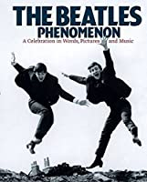 The Beatles Phenomenon: A Celebration in Words, Pictures and Music