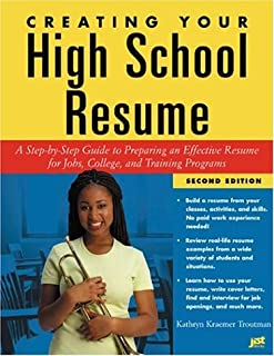 Creating Your High School Resume: A Step-By-Step Guide to Preparing an Effective Resume for Jobs College and Training Programs