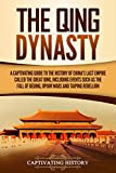 The Qing Dynasty: A Captivating Guide to the History of China's Last Empire Called the Great Qing, Including Events Such as the Fall of Beijing, Opium ... and Taiping Rebellion (Captivating History)
