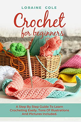 CROCHET FOR BEGINNERS: A Step By Step Guide To Learn Crocheting Easily. Tons Of Illustrations And Pictures Included by [Loraine Cole]