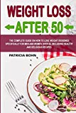 Weight Loss After 50: The Complete Guide on How to Lose Weight Designed Specifically for Men and Women Over 50, Including Healthy and Delicious Recipes