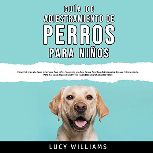 Guía de Adiestramiento de Perros Para Niños [Dog Training Guide for Kids] cover art