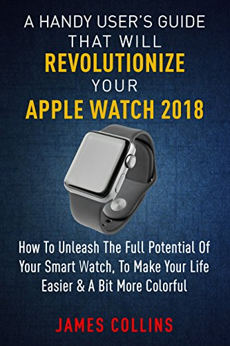 A Handy User's Guide That Will Revolutionize Your Apple Watch 2018: How To Unleash The Full Potential Of Your Apple Watch, To Make Your Life Easier & A Bit More Colorful