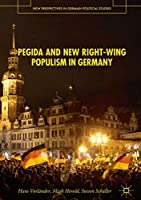 PEGIDA and New Right-Wing Populism in Germany (New Perspectives in German Political Studies)