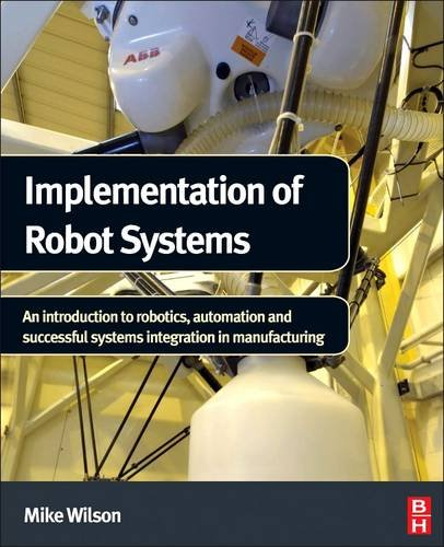 Implementation of Robot Systems: An introduction to robotics, automation, and successful systems integration in manufacturing
