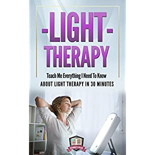 Light Therapy Teach Me Everything I Need To Know About Light Therapy In 30 Minutes (Light Therapy - Season Affective Disorder - SAD - Vitamin D)