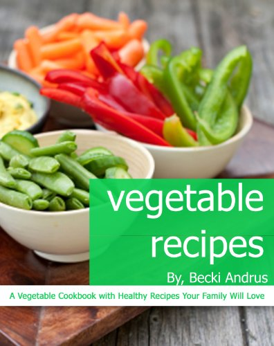 Vegetable Recipes: A Vegetable Cookbook with Healthy Recipes Your Family Will Love (Healthy...