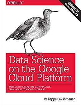 Data Science on the Google Cloud Platform: Implementing End-to-End Real-Time Data Pipelines: From Ingest to Machine Learning by [Valliappa Lakshmanan]