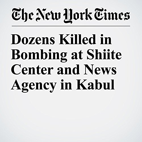 Dozens Killed in Bombing at Shiite Center and News Agency in Kabul copertina