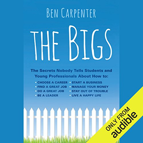 The Bigs     The Secrets Nobody Tells Students and Young Professionals About How to Find a Great Job, Do a Great Job, Be a Leader, Start a Business, Stay Out of Trouble, and Live a Happy Life              By:                                                                                                                                 Ben Carpenter                               Narrated by:                                                                                                                                 Nick Podehl                      Length: 8 hrs and 24 mins     15 ratings     Overall 4.2