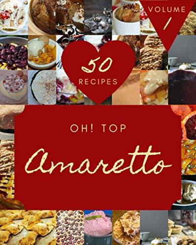 Oh! Top 50 Amaretto Recipes Volume 1: A Amaretto Cookbook that Novice...