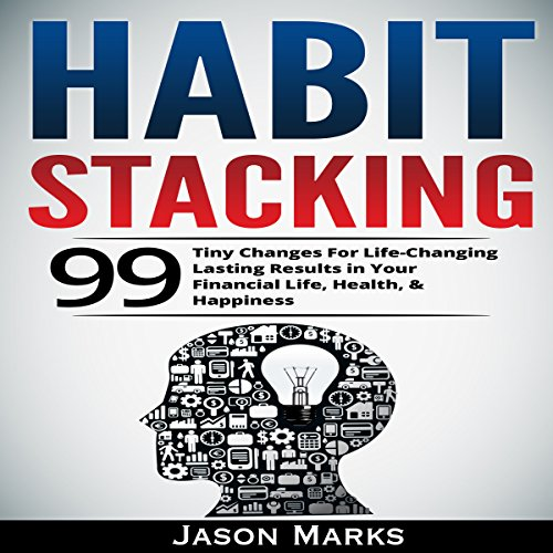Habit Stacking: 99 Tiny Changes for Life-Changing Lasting Results in Your Financial Life, Health, & Happiness audiobook cover art