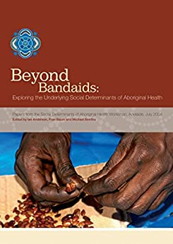 Beyond Bandaids: Exploring the Underlying Social Determinants of Aboriginal Health: Papers from the Social Determinants of Aboriginal Health Workshop, Adelaide, July 2004 by [Ian Anderson, Fran Baum, Michael Bentley]