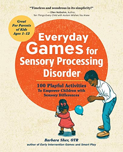 Everyday Games for Sensory Processing Disorder: 100 Playful Activities to Empower Children with Sens