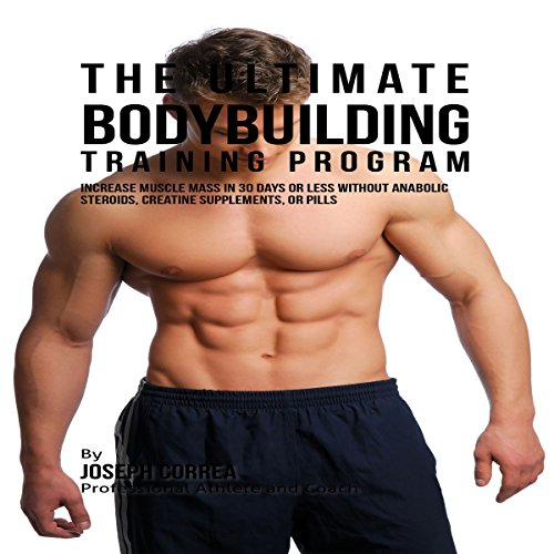 The Ultimate Bodybuilding Training Program: Increase Muscle Mass in 30 Days or Less Without Anabolic Steroids, Creatine Supplements, or Pills audiobook cover art
