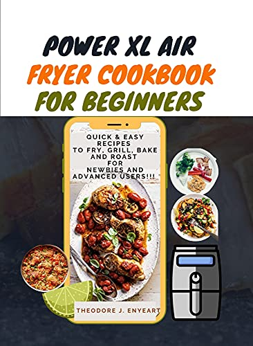 Power Xl Air Fryer Cookbook for Beginners: Quick & Easy Recipes To Fry, Grill, Bake And Roast For Newbies And Advanced Users!!!