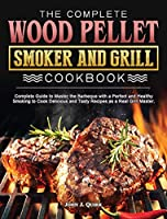 The Complete Wood Pellet Smoker and Grill Cookbook: Complete Guide to Master the Barbeque with a Perfect and Healthy Smoking to Cook Delicious and Tasty Recipes as a Real Grill Master.