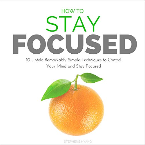 How to Stay Focused: 10 Untold Remarkably Simple Techniques to Control Your Mind and Stay Focused audiobook cover art