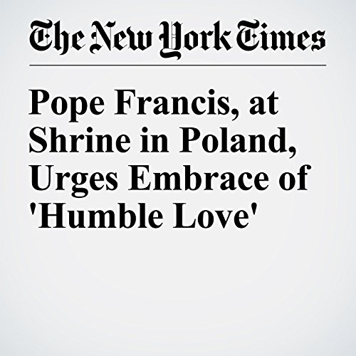 『Pope Francis, at Shrine in Poland, Urges Embrace of 'Humble Love'』のカバーアート