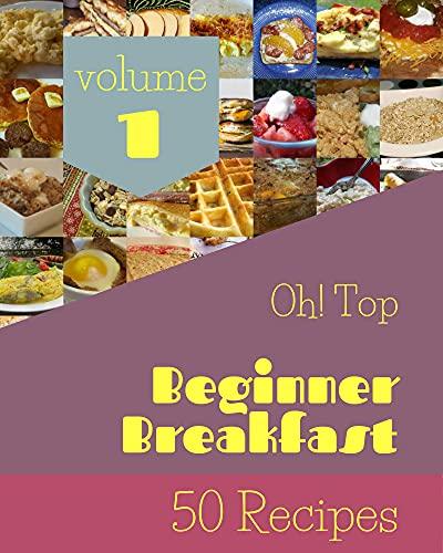 Oh! Top 50 Beginner Breakfast Recipes Volume 1: The Best-ever of Beginner Breakfast Cookbook (English Edition)